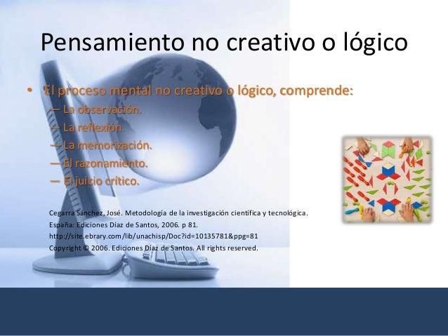 Pensamiento no creativo o lógico • El proceso mental no creativo o lógico, comprende: — La observación. — La reflexión. — ...