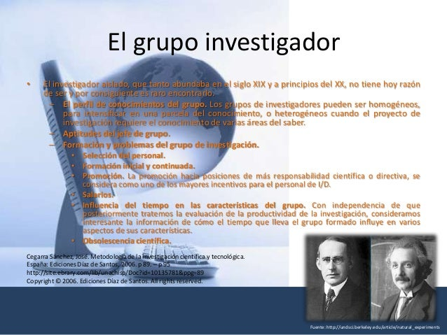 El grupo investigador • El investigador aislado, que tanto abundaba en el siglo XIX y a principios del XX, no tiene hoy ra...