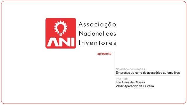apresenta  Novidade destinada à Empresas do ramo de acessórios automotivos Inventor: Elio Alves de Oliveira Valdir Apareci...