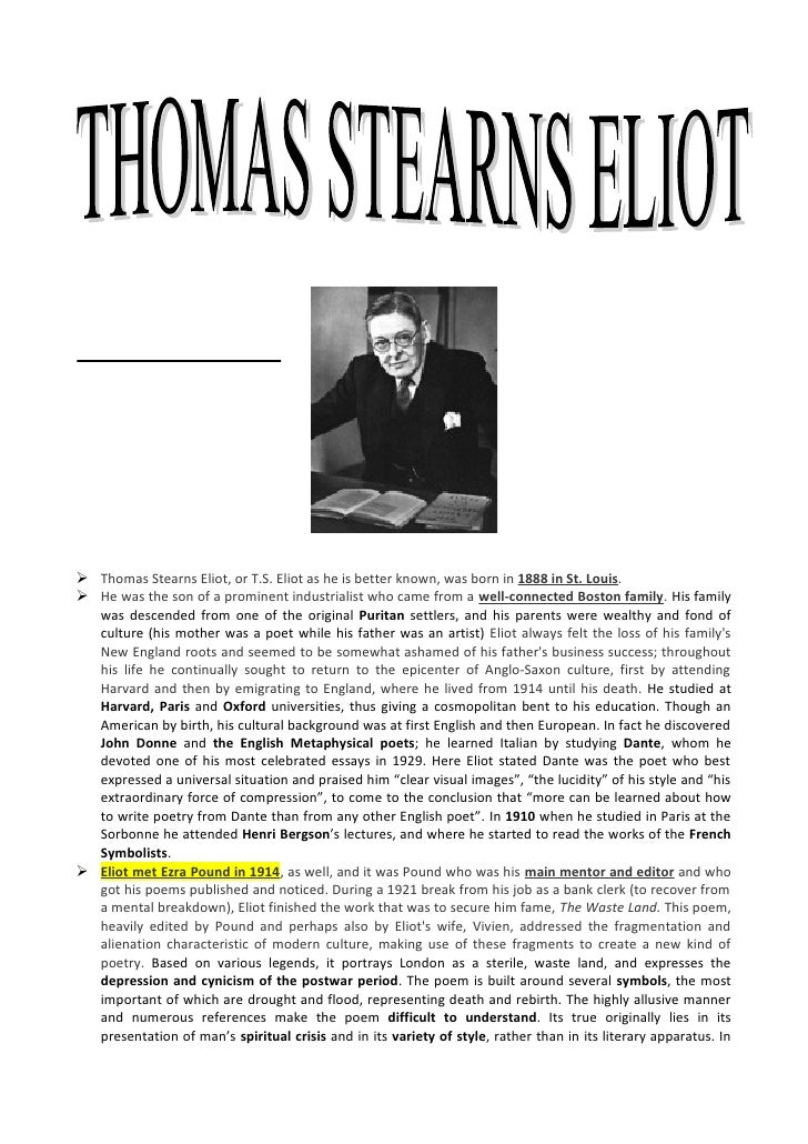  Thomas Stearns Eliot, or T.S. Eliot as he is better known, was born in 1888 in St. Louis.  He was the son of a prominen...
