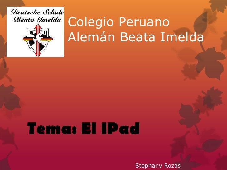 Colegio Peruano    Alemán Beata ImeldaTema: El IPad             Stephany Rozas