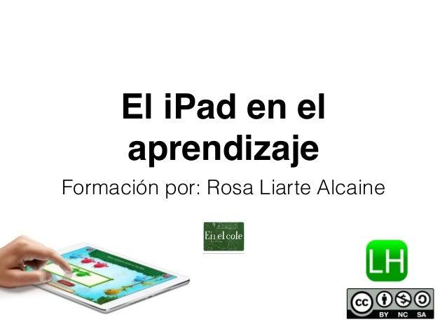 El iPad en el  aprendizaje  Formación por: Rosa Liarte Alcaine