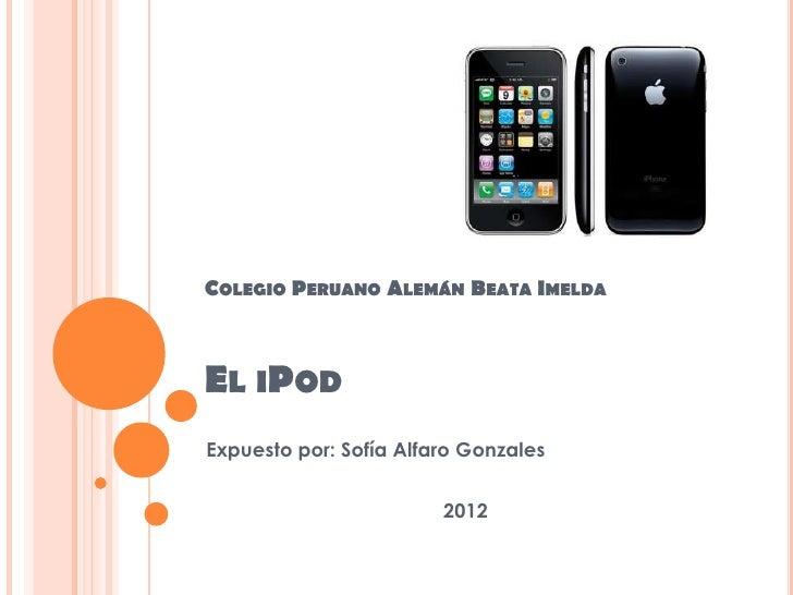 COLEGIO PERUANO ALEMÁN BEATA IMELDAEL IPODExpuesto por: Sofía Alfaro Gonzales                        2012