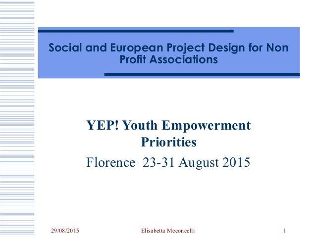 29/08/2015 Elisabetta Meconcelli 1 Social and European Project Design for Non Profit Associations YEP! Youth Empowerment P...