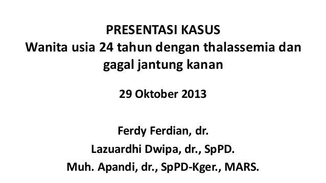 PRESENTASI KASUS Wanita usia 24 tahun dengan thalassemia dan gagal jantung kanan 29 Oktober 2013 Ferdy Ferdian, dr. Lazuar...