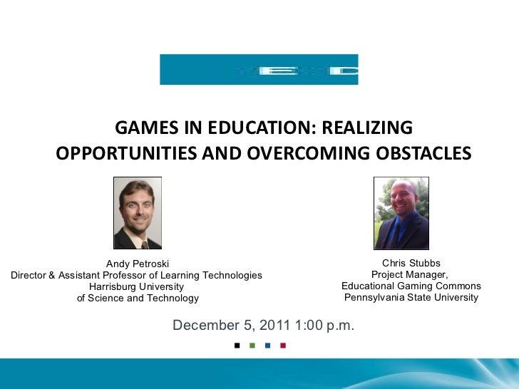 GAMES IN EDUCATION: REALIZING OPPORTUNITIES AND OVERCOMING OBSTACLES December 5, 2011 1:00 p.m. Andy Petroski Director& A...