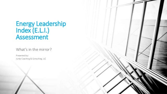 Energy Leadership Index (E.L.I.) Assessment What's in the mirror? Presented by: Jump Coaching & Consulting, LLC