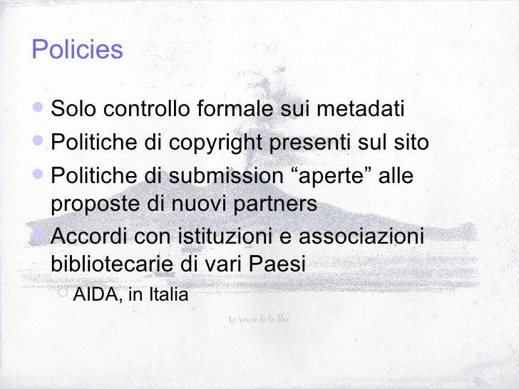 Policies <ul><li>Solo controllo formale sui metadati </li></ul><ul><li>Politiche di copyright presenti sul sito </li></ul>...