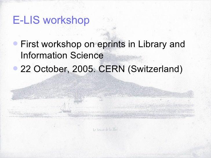 E-LIS workshop <ul><li>First workshop on eprints in Library and Information Science </li></ul><ul><li>22 October, 2005. CE...