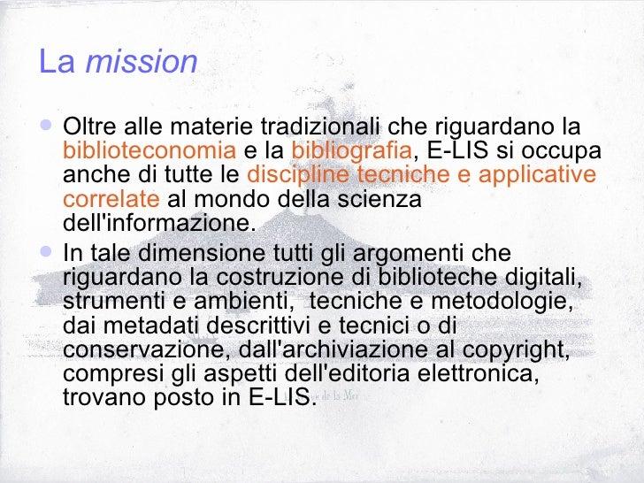 La  mission <ul><li>Oltre alle materie tradizionali che riguardano la  biblioteconomia  e la  bibliografia , E-LIS si occu...