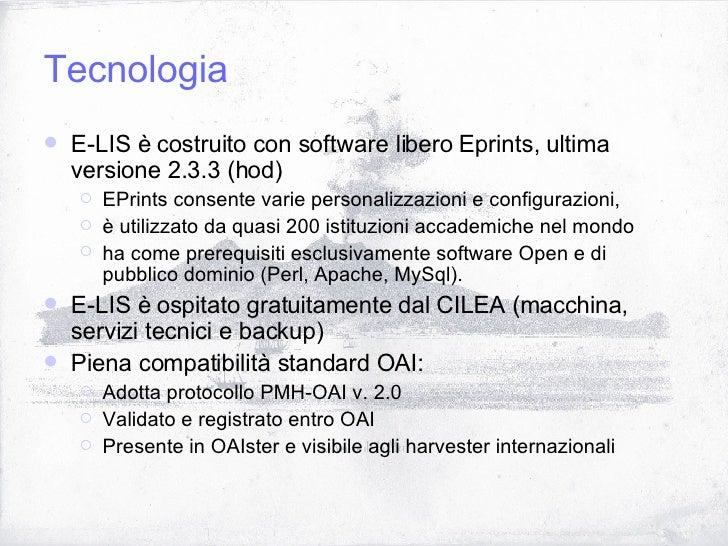 Tecnologia <ul><li>E-LIS è costruito con software libero Eprints, ultima versione 2.3.3 (hod) </li></ul><ul><ul><li>EPrint...