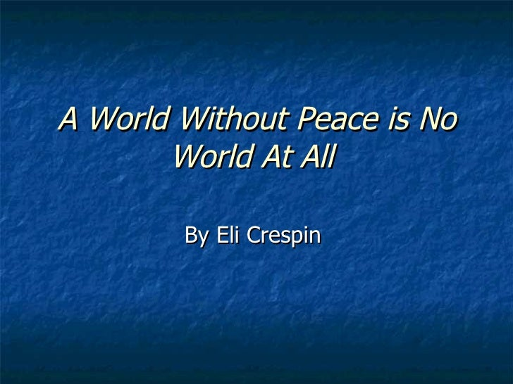 A World Without Peace is No World At All   By Eli Crespin