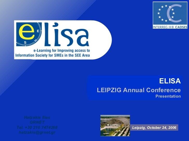 ELISA LEIPZIG Annual Conference  Presentation Leipzig, October 24, 2006 Hatzakis Ilias GRNET Tel. +30 210 7474268 [email_a...