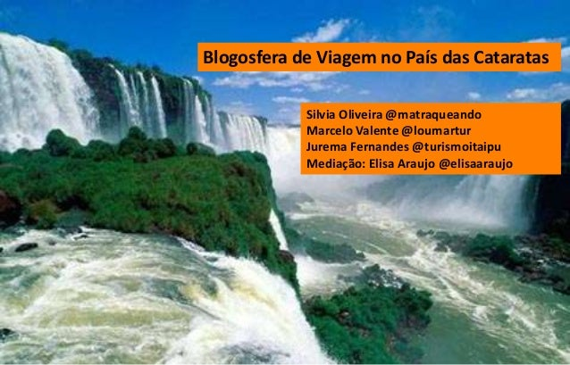 Blogosfera de Viagem no País das Cataratas Silvia Oliveira @matraqueando Marcelo Valente @loumartur Jurema Fernandes @turi...