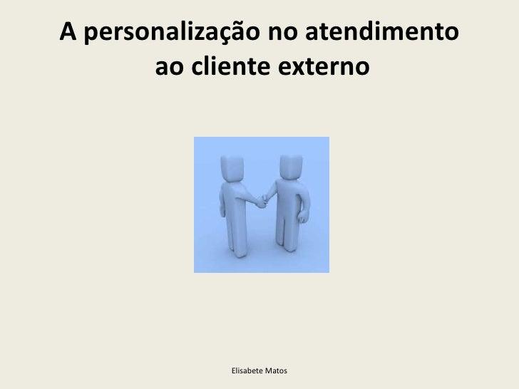 A personalização no atendimento       ao cliente externo             Elisabete Matos
