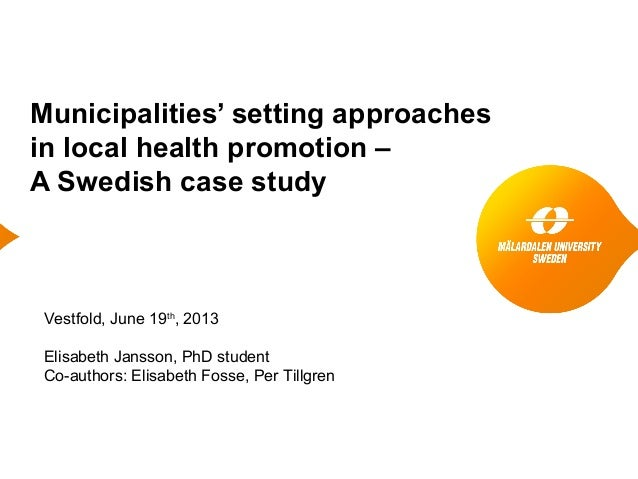 Municipalities' setting approaches in local health promotion – A Swedish case study Vestfold, June 19th , 2013 Elisabeth J...
