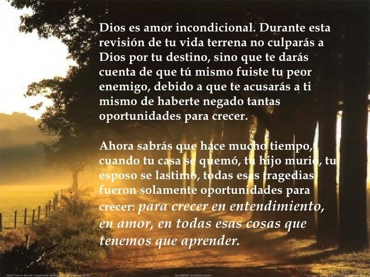Dios es amor incondicional. Durante esta revisión de tu vida terrena no culparás a Dios por tu destino, sino que te darás ...