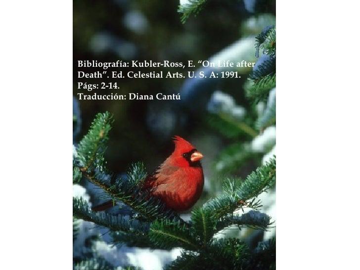 "Bibliografía: Kubler-Ross, E. ""On Life after  Death"". Ed. Celestial Arts. U. S. A: 1991. Págs: 2-14. Traducción: Diana Cantú"