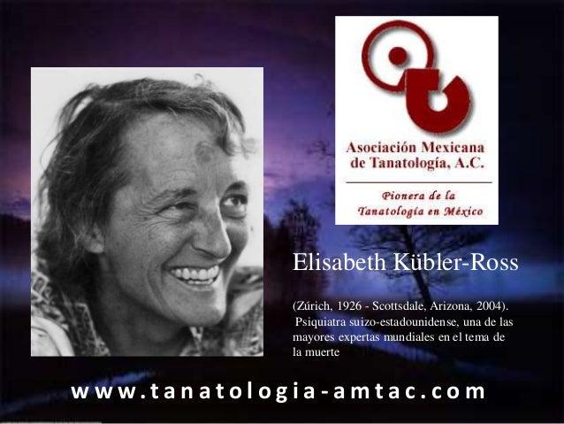 Elisabeth Kübler-Ross                         (Zúrich, 1926 - Scottsdale, Arizona, 2004).                          Psiquia...