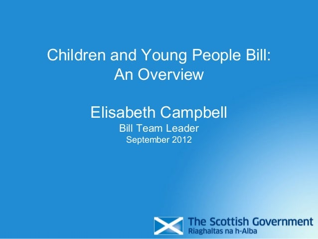 Children and Young People Bill:         An Overview      Elisabeth Campbell         Bill Team Leader          September 2012