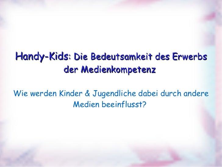 Handy-Kids : Die Bedeutsamkeit des Erwerbs der Medienkompetenz  Wie werden Kinder & Jugendliche dabei durch andere Medien ...