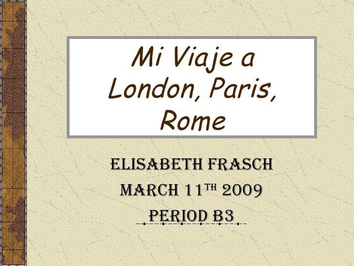Mi Viaje a London, Paris, Rome Elisabeth Frasch March 11 th  2009 Period B3