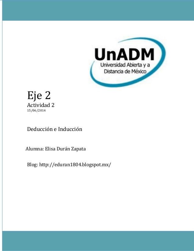 Eje 2 Actividad 2 15/06/2014 Deducción e Inducción Blog: http://eduran1804.blogspot.mx/ Alumna: Elisa Durán Zapata