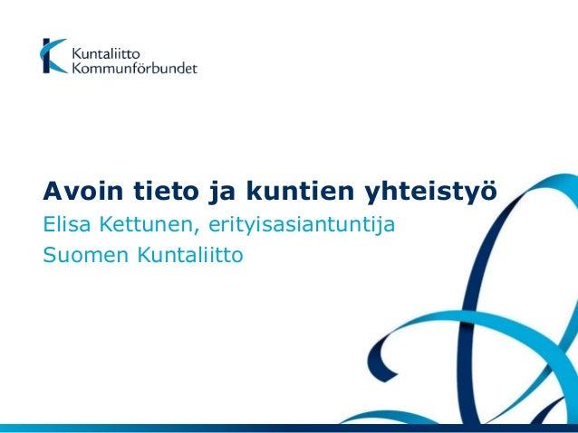 Avoin tieto ja kuntien yhteistyö  Elisa Kettunen, erityisasiantuntija  Suomen Kuntaliitto
