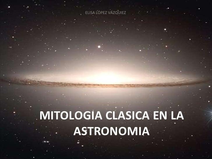 ELISA LÓPEZ VÁZQUIEZ<br />MITOLOGIA CLASICA EN LA ASTRONOMIA<br />