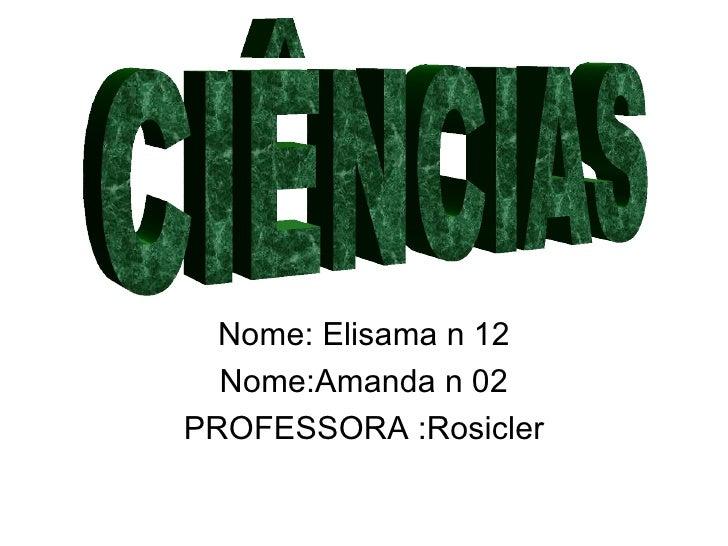 Nome: Elisama n 12 Nome:Amanda n 02 PROFESSORA :Rosicler CIÊNCIAS