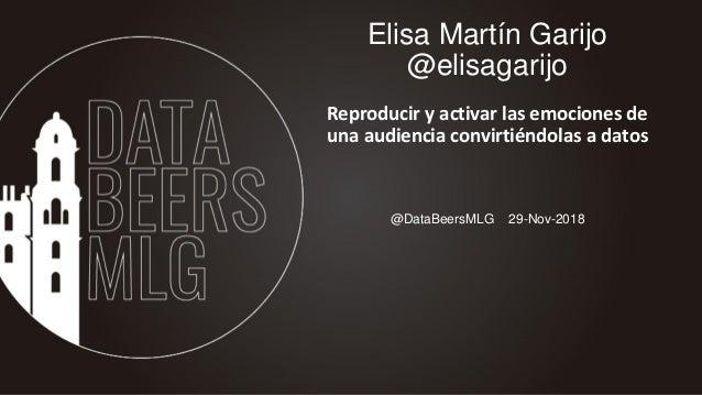 @DataBeersMLG 29-Nov-2018 Elisa Martín Garijo @elisagarijo Reproducir y activar las emociones de una audiencia convirtiénd...