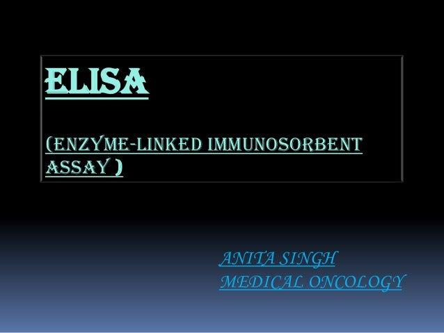 ELISA (Enzyme-linked immunosorbent assay ) ANITA SINGH MEDICAL ONCOLOGY