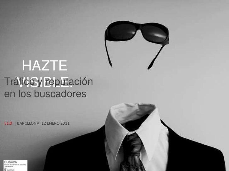 HAZTE VISIBLE.<br />Tráfico y reputación en los buscadores<br />v1.0  | BARCELONA, 12 ENERO 2011<br />