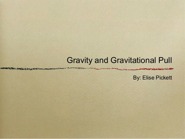Gravity and Gravitational Pull By: Elise Pickett