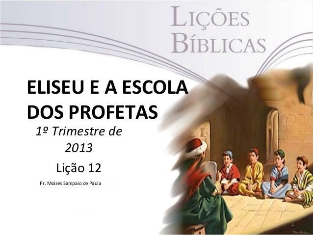 ELISEU E A ESCOLADOS PROFETAS1º Trimestre de      2013    Lição 12 Pr. Moisés Sampaio de Paula                            ...