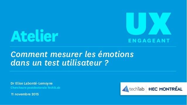Comment mesurer les émotions dans un test utilisateur ? UXEng age antAtelier Dr Elise Labonté-Lemoyne Chercheure postdocto...