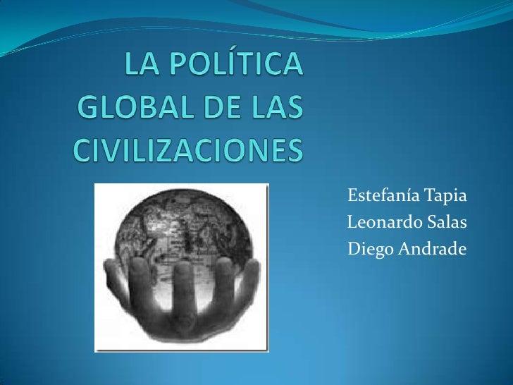 LA POLÍTICA GLOBAL DE LAS CIVILIZACIONES<br />Estefanía Tapia <br /> Leonardo Salas <br />Diego Andrade<br />