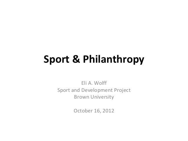 Sport & Philanthropy            Eli A. Wolff  Sport and Development Project         Brown University        October 16, 2012