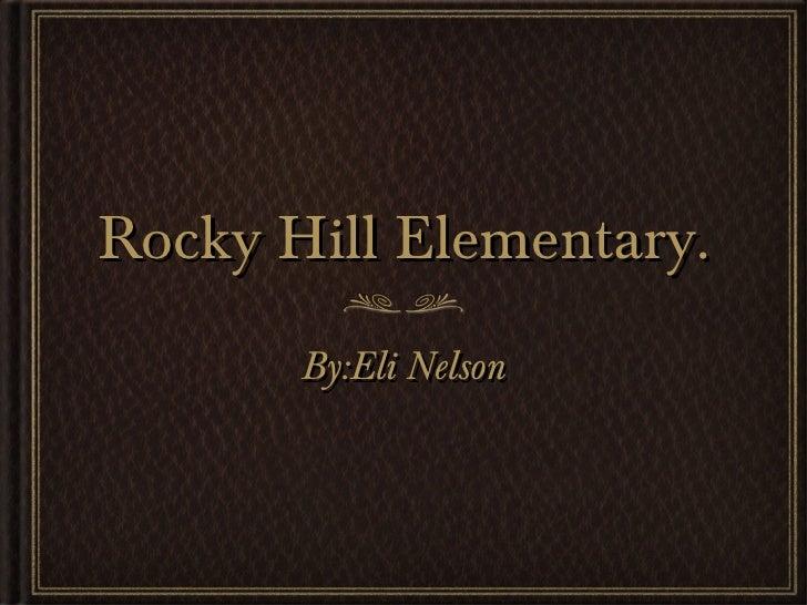 Rocky Hill Elementary. <ul><li>By:Eli Nelson </li></ul>