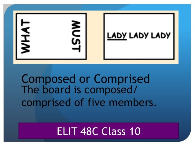 ELIT 48C Class 10 Composed or Comprised The board is composed/ comprised of five members.
