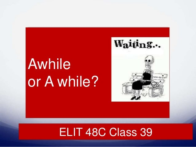 ELIT 48C Class 39 Awhile or A while?