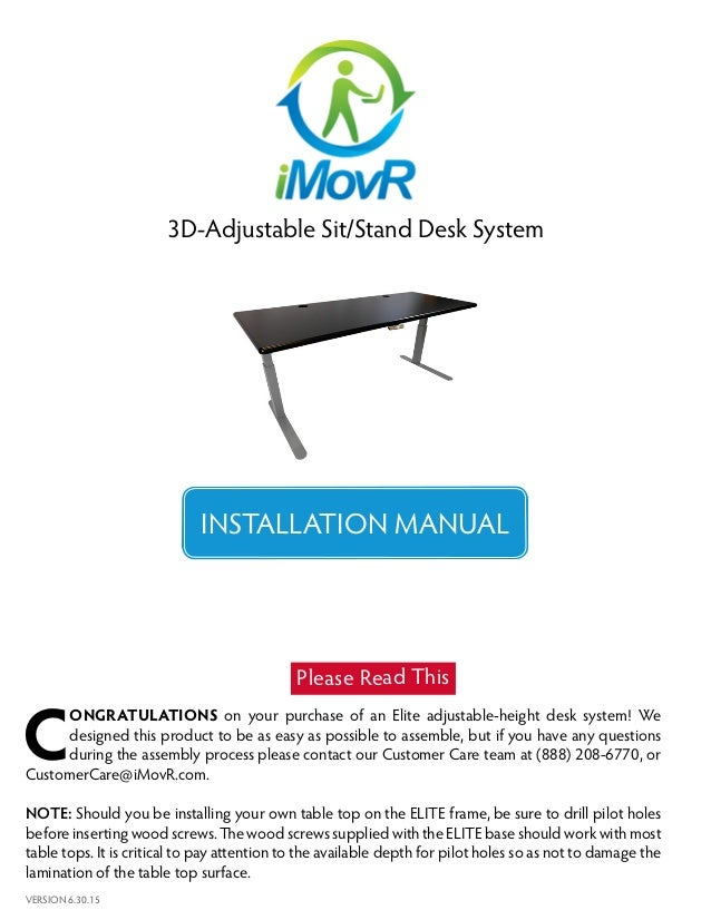 1 3D-Adjustable Sit/Stand Desk System INSTALLATION MANUAL VERSION 6.30.15 C ONGRATULATIONS on your purchase of an Elite ad...