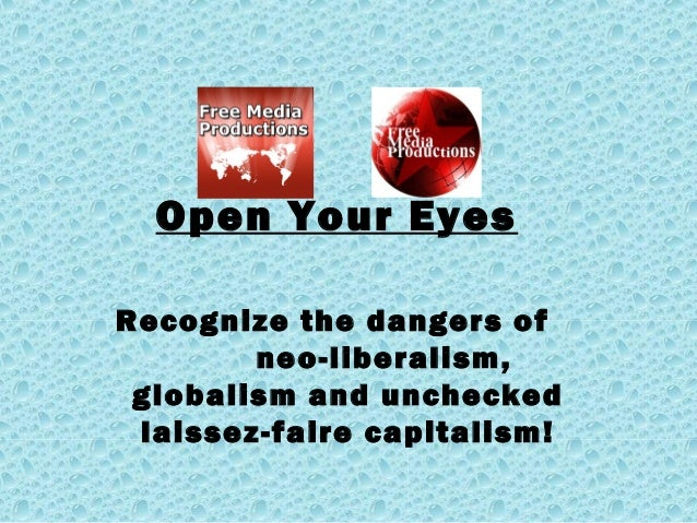 Open Your Eyes Recognize the dangers of neo-liberalism, globalism and unchecked laissez-faire capitalism!