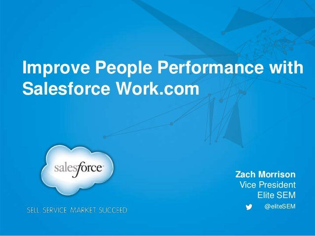 Improve People Performance with Salesforce Work.com Zach Morrison Vice President Elite SEM @eliteSEM
