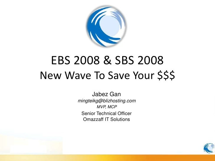 EBS 2008 & SBS 2008 New Wave To Save Your $$$             Jabez Gan       mingteikg@blizhosting.com               MVP, MCP...