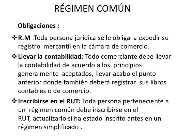 RÉGIMEN COMÚN<br /><ul><li>R.M :Toda persona jurídica se le obliga  a expedir su registro  mercantil en la cámara de comer...