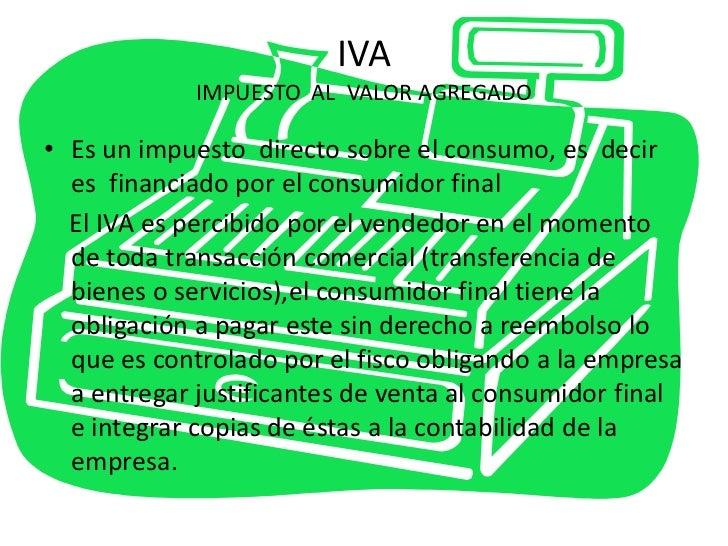 IVAIMPUESTO  AL  VALOR AGREGADO<br />Es un impuesto  directo sobre el consumo, es  decir es  financiado por el consumidor ...