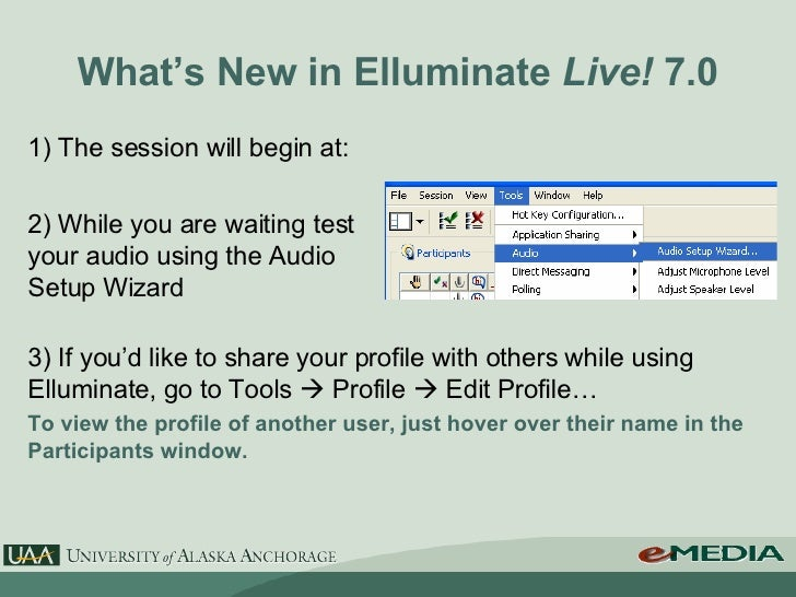 What's New in Elluminate  Live!  7.0 1) The session will begin at: 2) While you are waiting test your audio using the Audi...