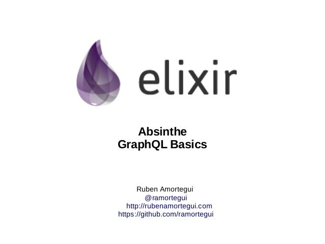 Ruben Amortegui @ramortegui http://rubenamortegui.com https://github.com/ramortegui Absinthe GraphQL Basics