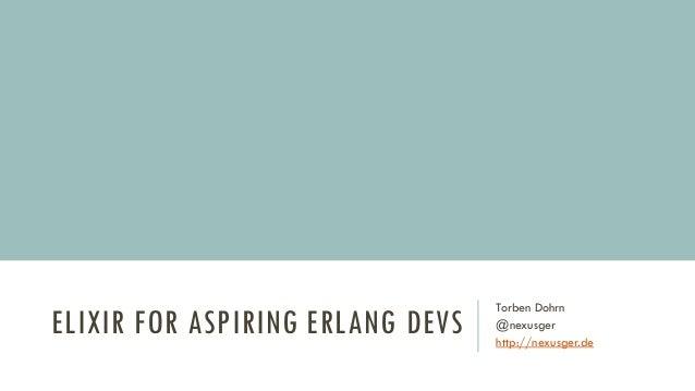 ELIXIR FOR ASPIRING ERLANG DEVS Torben Dohrn @nexusger http://nexusger.de